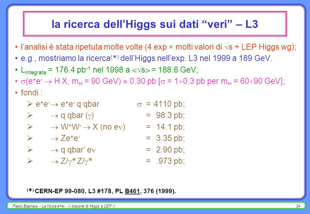 Paolo Bagnaia - La fisica e+e- : il bosone di Higgs a LEP II34 la ricerca dellHiggs sui dati veri – L3 lanalisi è stata ripetuta molte volte (4 exp × molti valori di s + LEP Higgs wg); e.g., mostriamo la ricerca ( ) dellHiggs nellexp.