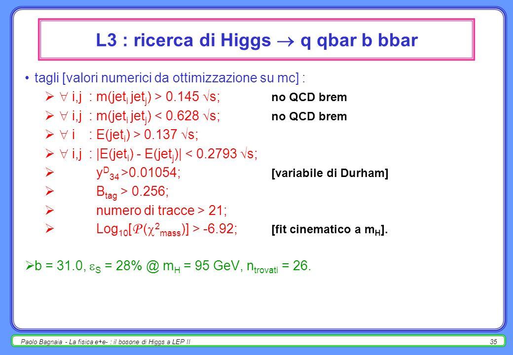 Paolo Bagnaia - La fisica e+e- : il bosone di Higgs a LEP II35 L3 : ricerca di Higgs q qbar b bbar tagli [valori numerici da ottimizzazione su mc] : i,j: m(jet i jet j ) > 0.145 s; no QCD brem i,j: m(jet i jet j ) < 0.628 s; no QCD brem i: E(jet i ) > 0.137 s; i,j: |E(jet i ) - E(jet j )| < 0.2793 s; y D 34 >0.01054; [variabile di Durham] B tag > 0.256; numero di tracce > 21; Log 10 [ P ( 2 mass )] > -6.92; [fit cinematico a m H ].