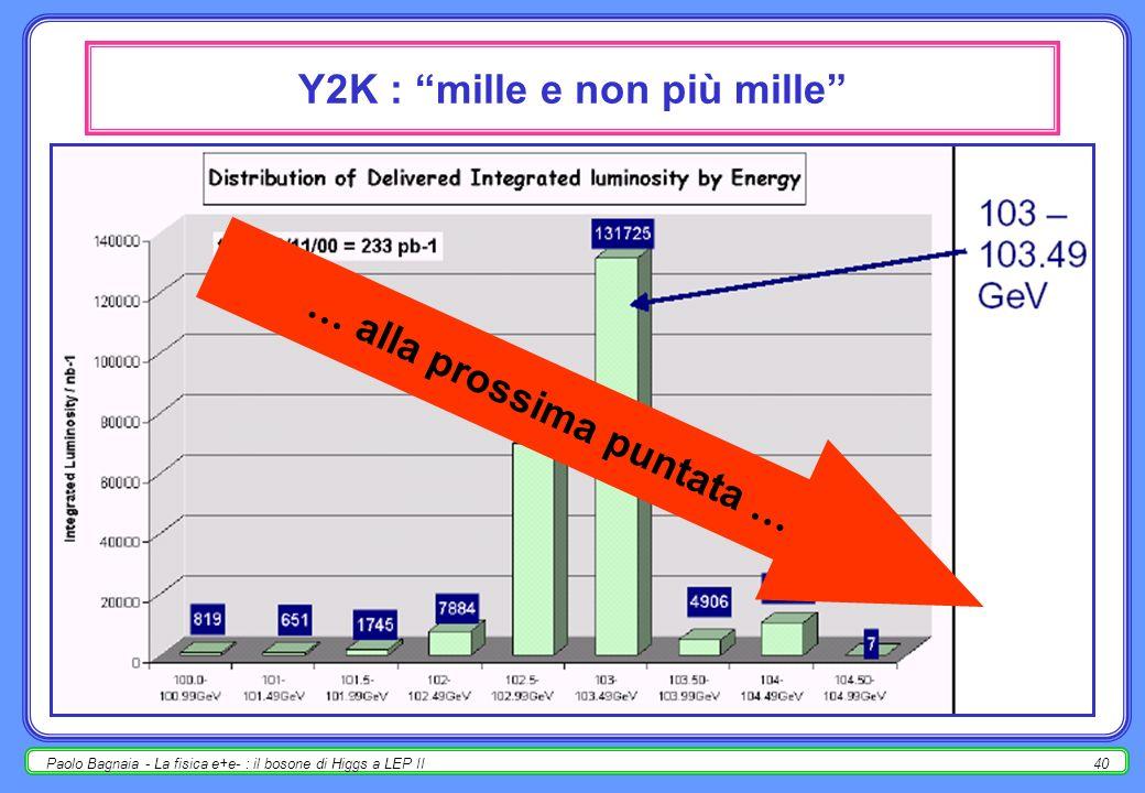Paolo Bagnaia - La fisica e+e- : il bosone di Higgs a LEP II40 Y2K : mille e non più mille … alla prossima puntata …