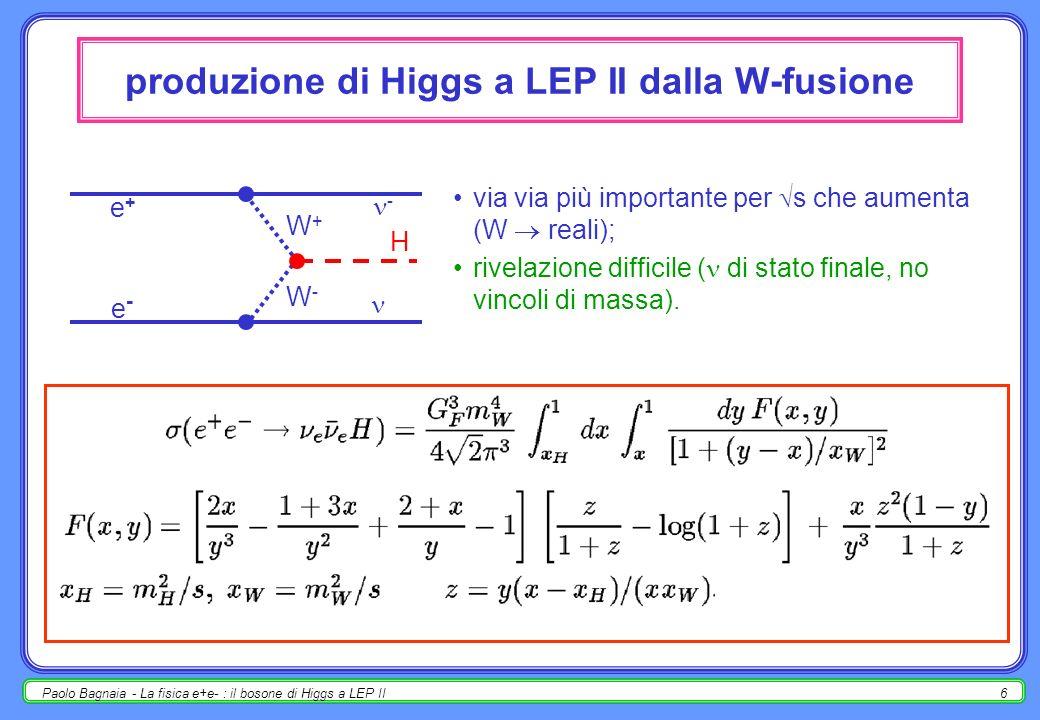 Paolo Bagnaia - La fisica e+e- : il bosone di Higgs a LEP II6 produzione di Higgs a LEP II dalla W-fusione via via più importante per s che aumenta (W reali); rivelazione difficile ( di stato finale, no vincoli di massa).