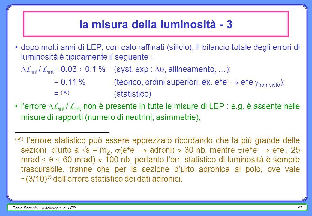 Paolo Bagnaia - Il collider e+e- LEP16 la misura della luminosità - 2 il processo utilizzato ( lumi ) è lo scattering e + e - e + e - (Bhabha) a piccolo ; si pensa infatti che esso, per 0°, sia dominato dallo scambio di un nel canale t, mentre sono depressi i diagrammi (a) con scambio di un /Z nel canale s; (b) con scambio di uno Z ( ) nel canale t; gli esperimenti LEP hanno pertanto dei calorimetri e.m.