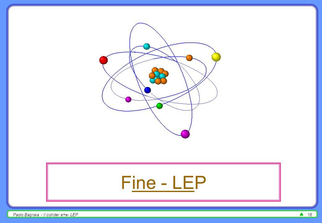 Paolo Bagnaia - Il collider e+e- LEP17 la misura della luminosità - 3 dopo molti anni di LEP, con calo raffinati (silicio), il bilancio totale degli errori di luminosità è tipicamente il seguente : L int / L int = 0.03 0.1 %(syst.