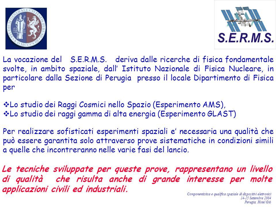 Componentistica e qualifica spaziale di dispositivi elettronici 14-15 Settembre 2004 Perugia, Hotel Giò La vocazione del S.E.R.M.S. deriva dalle ricer