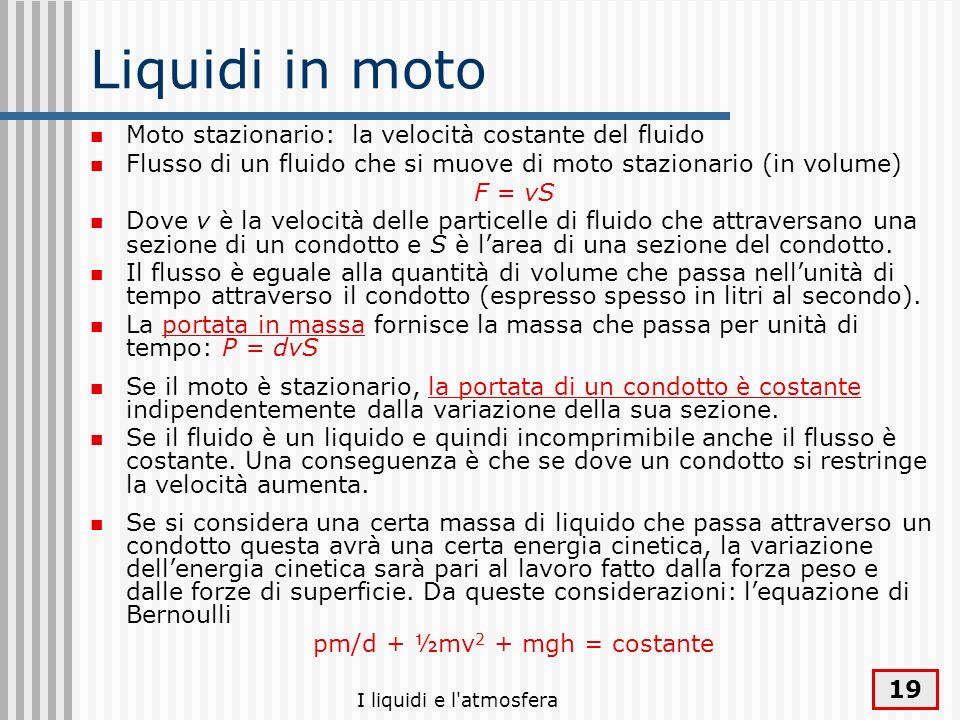 I liquidi e l'atmosfera 19 Liquidi in moto Moto stazionario: la velocità costante del fluido Flusso di un fluido che si muove di moto stazionario (in