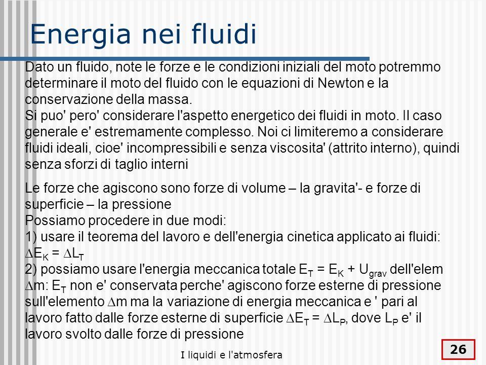 I liquidi e l'atmosfera 26 Energia nei fluidi Dato un fluido, note le forze e le condizioni iniziali del moto potremmo determinare il moto del fluido