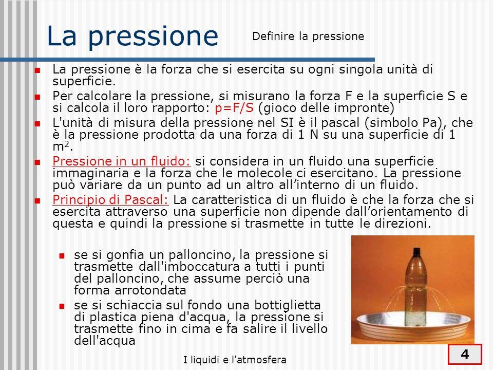 4 La pressione La pressione è la forza che si esercita su ogni singola unità di superficie. Per calcolare la pressione, si misurano la forza F e la su