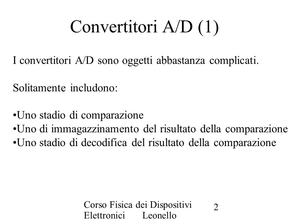 Corso Fisica dei Dispositivi Elettronici Leonello Servoli 2 Convertitori A/D (1) I convertitori A/D sono oggetti abbastanza complicati. Solitamente in