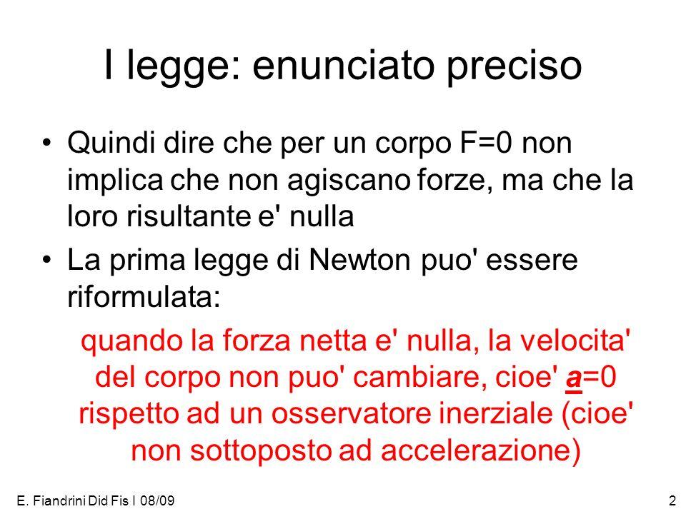E. Fiandrini Did Fis I 08/092 I legge: enunciato preciso Quindi dire che per un corpo F=0 non implica che non agiscano forze, ma che la loro risultant
