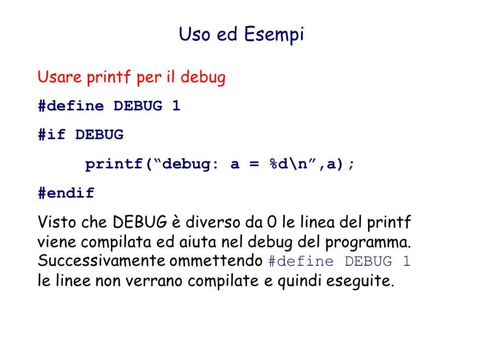 Uso ed Esempi Costruzione alternativa #define DEBUG #ifdef DEBUG printf(debug: a = %d\n,a); #endif Visto che DEBUG è defintiole linea del printf viene compilata ed aiuta nel debug del programma.