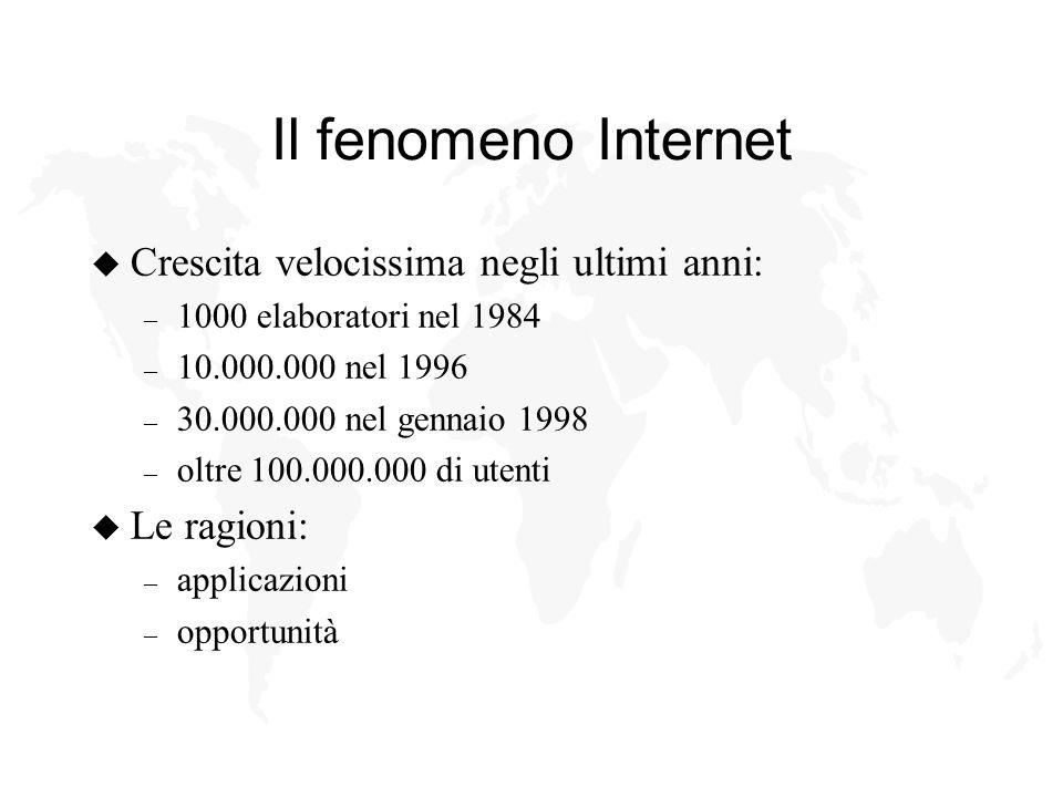 Il fenomeno Internet u Crescita velocissima negli ultimi anni: – 1000 elaboratori nel 1984 – 10.000.000 nel 1996 – 30.000.000 nel gennaio 1998 – oltre 100.000.000 di utenti u Le ragioni: – applicazioni – opportunità