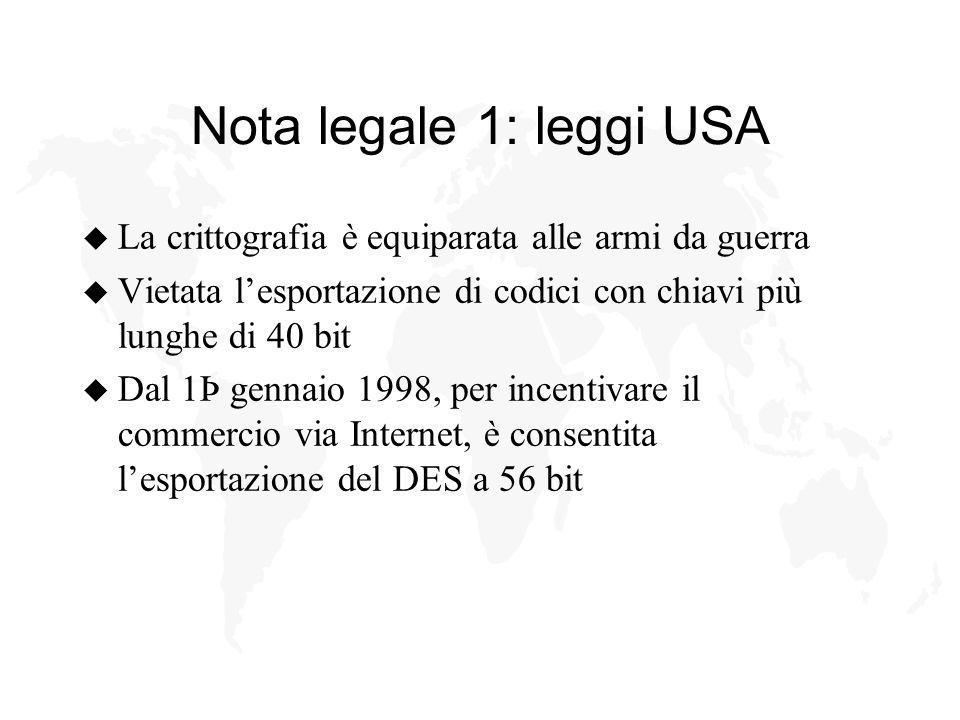 Nota legale 1: leggi USA u La crittografia è equiparata alle armi da guerra u Vietata lesportazione di codici con chiavi più lunghe di 40 bit u Dal 1Þ gennaio 1998, per incentivare il commercio via Internet, è consentita lesportazione del DES a 56 bit