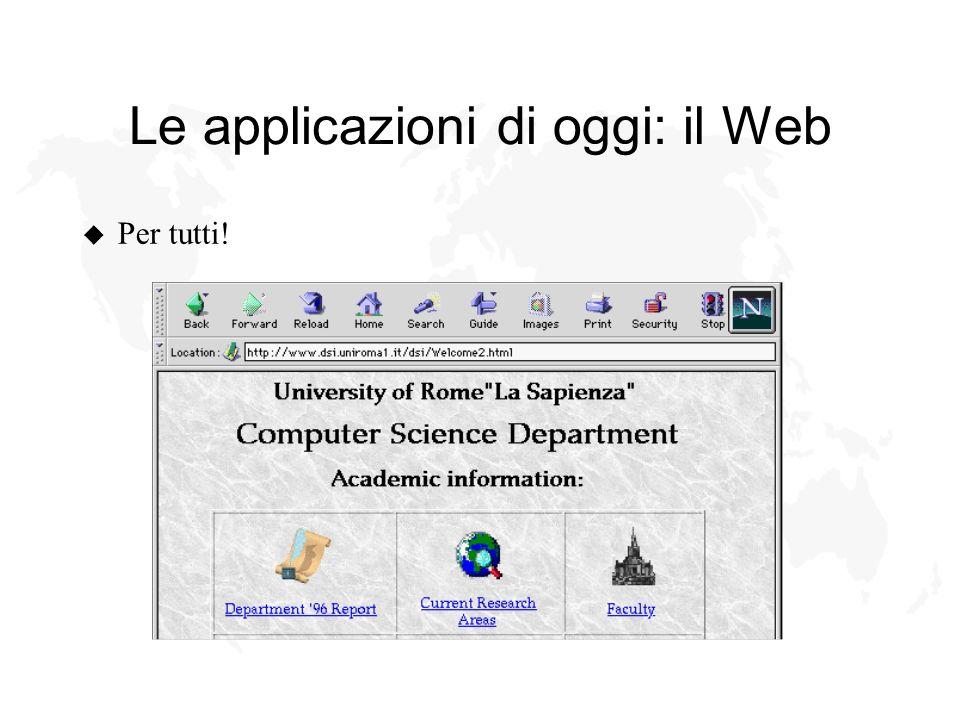 Le applicazioni di oggi: il Web u Per tutti!
