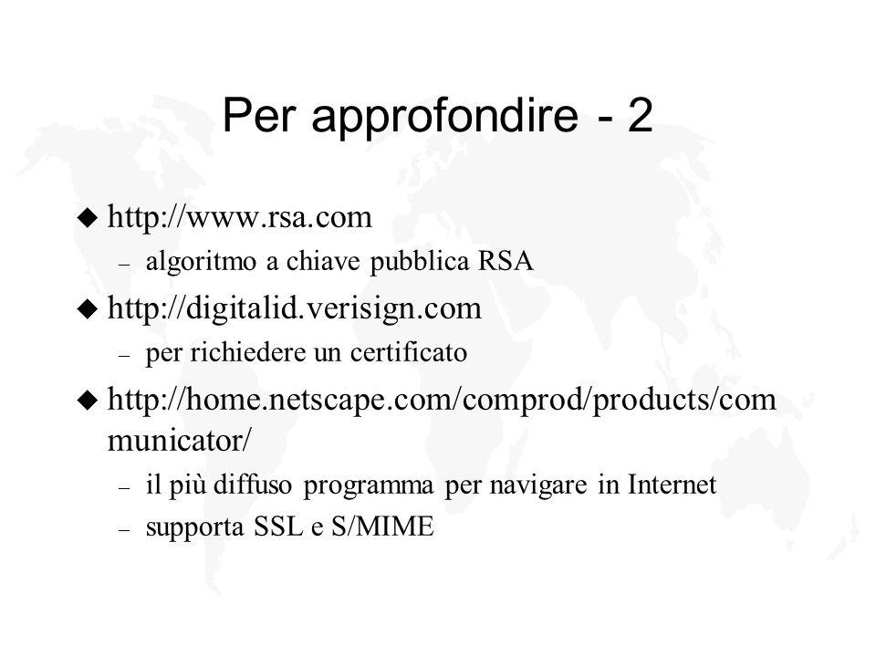 Per approfondire - 2 u http://www.rsa.com – algoritmo a chiave pubblica RSA u http://digitalid.verisign.com – per richiedere un certificato u http://home.netscape.com/comprod/products/com municator/ – il più diffuso programma per navigare in Internet – supporta SSL e S/MIME