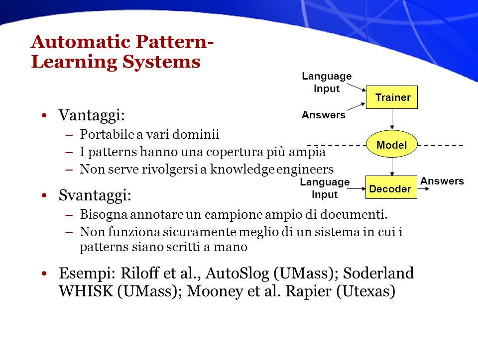 Apprendimento automatico di patterns per IE Laspetto più critico è la scrittura di patterns (regex), specifici per ogni dominio e template Scrivere delle regex accurate richiede tempo, ed è una attività domain-dependent (non ri-usabile).