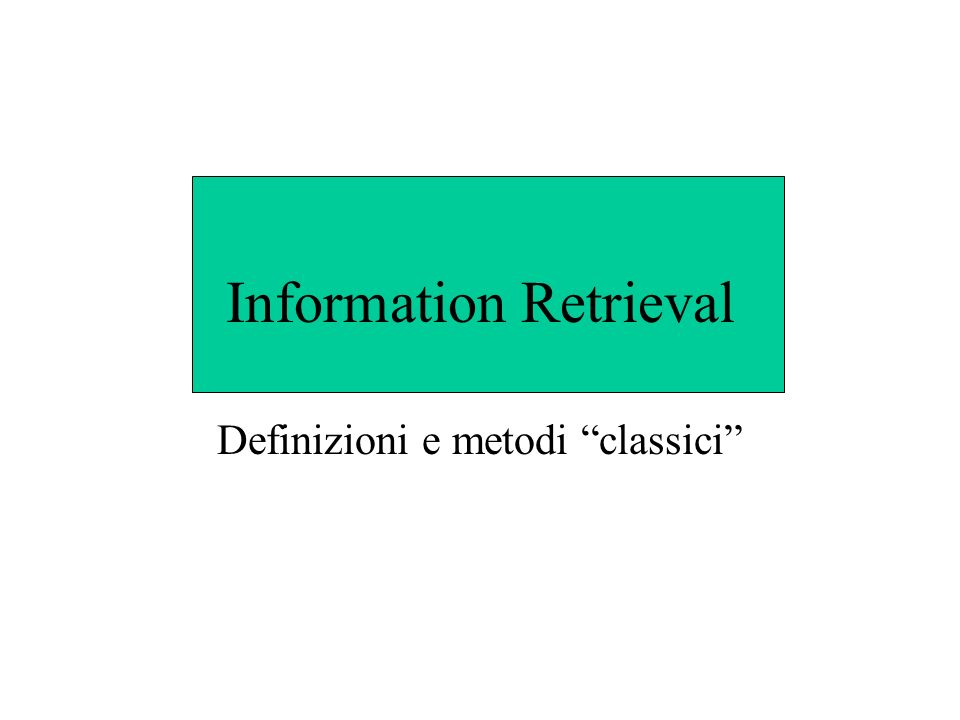 Definizioni IR tratta problemi di rappresentazione, memorizzazione, organizzazione e accesso ad informazioni Obiettivo: facilitare laccesso alle informazioni cui un utente è interessato Un testo libero non può direttamente essere usato per interrogare gli attuali motori di ricerca su Web.