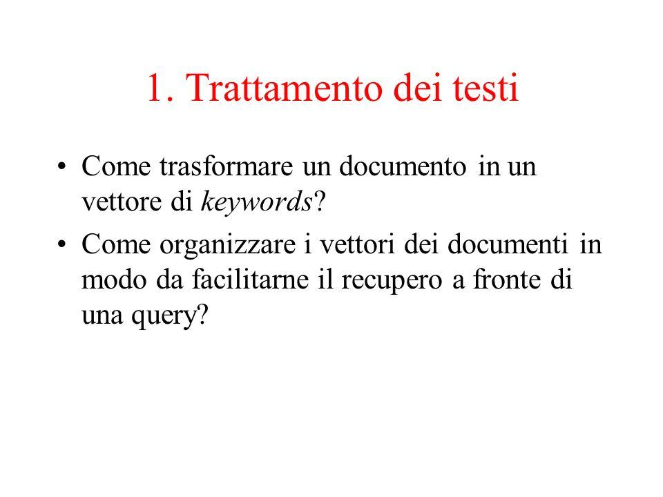 1. Trattamento dei testi Come trasformare un documento in un vettore di keywords? Come organizzare i vettori dei documenti in modo da facilitarne il r