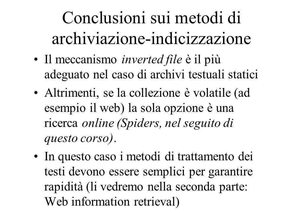 Conclusioni sui metodi di archiviazione-indicizzazione Il meccanismo inverted file è il più adeguato nel caso di archivi testuali statici Altrimenti,