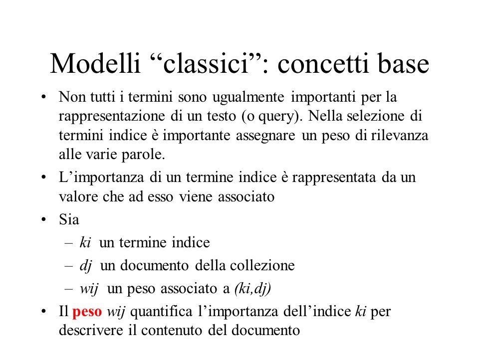 Modelli classici: concetti base Non tutti i termini sono ugualmente importanti per la rappresentazione di un testo (o query). Nella selezione di termi