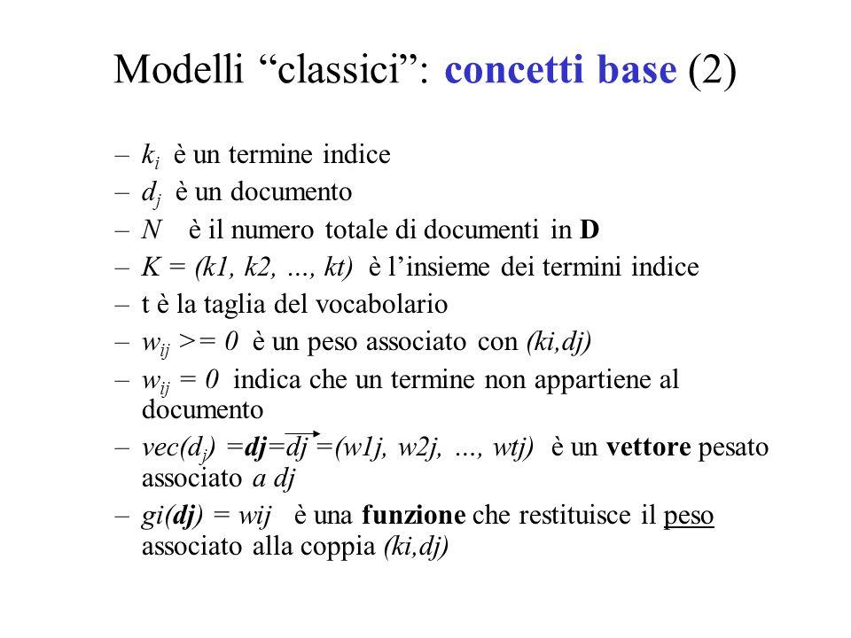 Modelli classici: concetti base (2) –k i è un termine indice –d j è un documento –N è il numero totale di documenti in D –K = (k1, k2, …, kt) è linsie