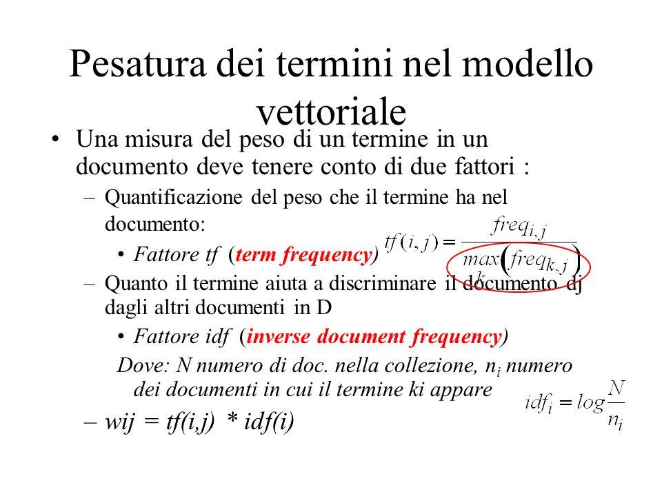 Pesatura dei termini nel modello vettoriale Una misura del peso di un termine in un documento deve tenere conto di due fattori : –Quantificazione del