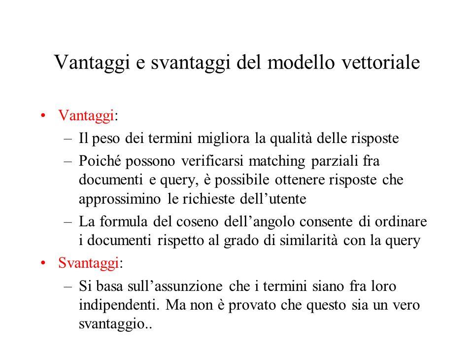 Vantaggi e svantaggi del modello vettoriale Vantaggi: –Il peso dei termini migliora la qualità delle risposte –Poiché possono verificarsi matching par