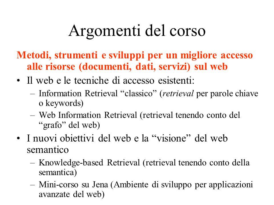 Argomenti del corso Metodi, strumenti e sviluppi per un migliore accesso alle risorse (documenti, dati, servizi) sul web Il web e le tecniche di acces