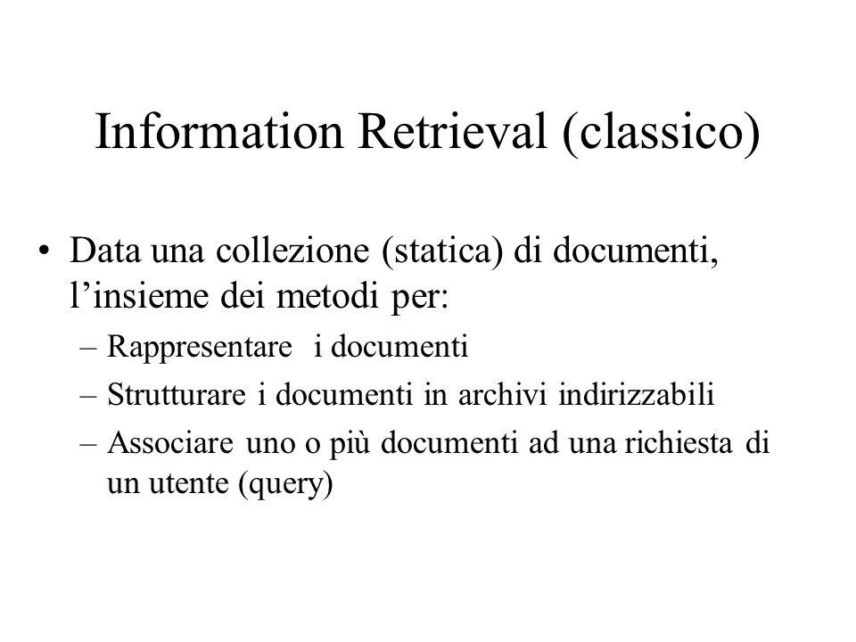 Information Retrieval (classico) Data una collezione (statica) di documenti, linsieme dei metodi per: –Rappresentare i documenti –Strutturare i documenti in archivi indirizzabili –Associare uno o più documenti ad una richiesta di un utente (query)