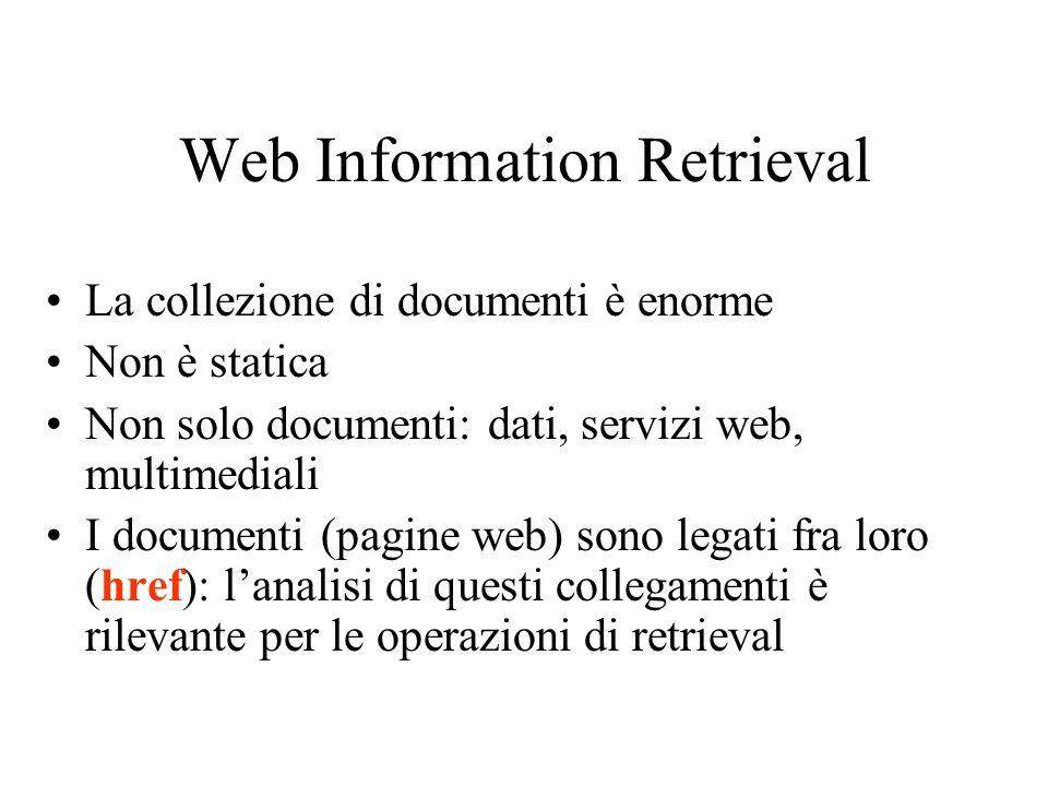 Web Information Retrieval La collezione di documenti è enorme Non è statica Non solo documenti: dati, servizi web, multimediali I documenti (pagine we
