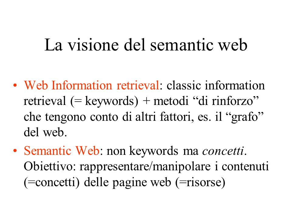 La visione del semantic web Web Information retrieval: classic information retrieval (= keywords) + metodi di rinforzo che tengono conto di altri fattori, es.