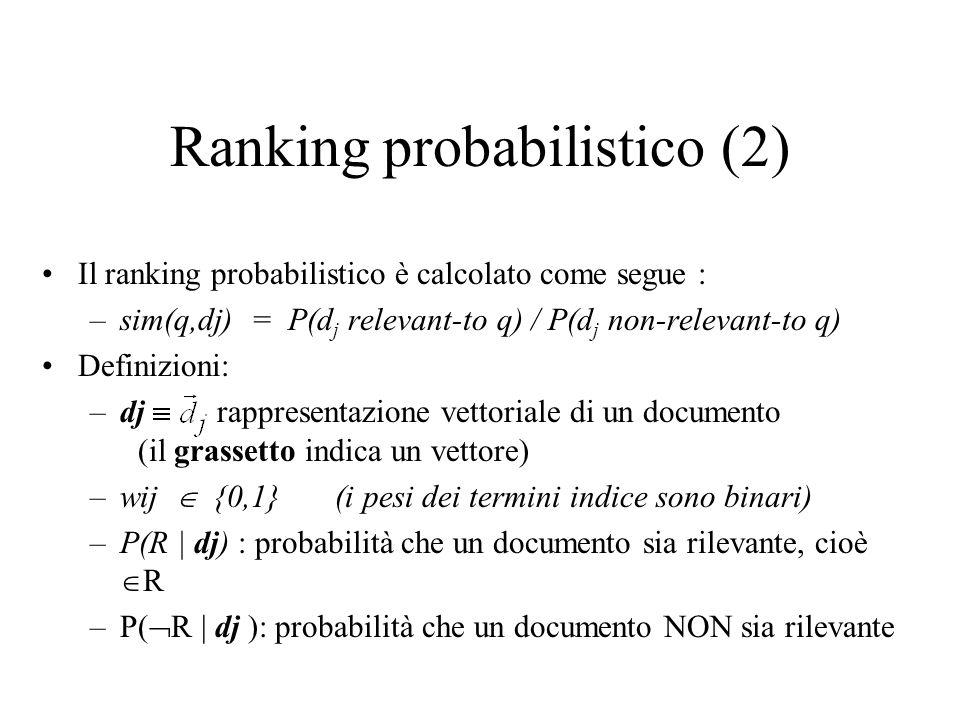 Ranking probabilistico (2) Il ranking probabilistico è calcolato come segue : –sim(q,dj) = P(d j relevant-to q) / P(d j non-relevant-to q) Definizioni