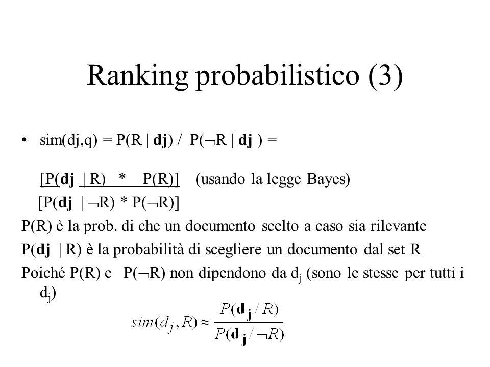 Ranking probabilistico (3) sim(dj,q) = P(R | dj) / P( R | dj )= [P(dj | R) * P(R)] (usando la legge Bayes) [P(dj | R) * P( R)] P(R) è la prob. di che