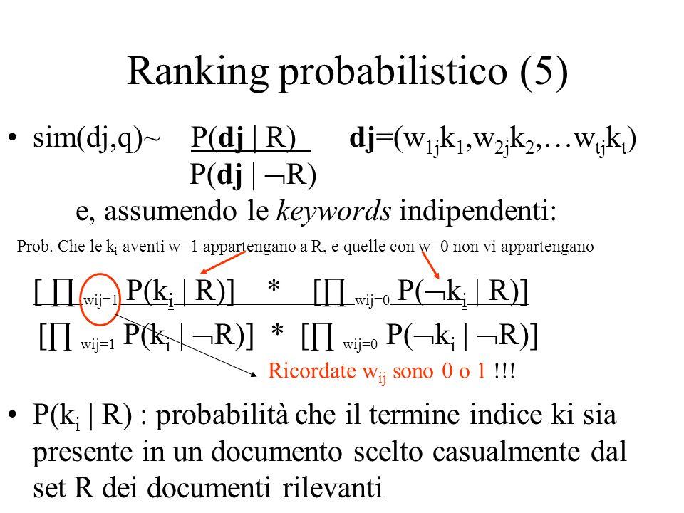 Ranking probabilistico (5) sim(dj,q)~ P(dj | R) dj=(w 1j k 1,w 2j k 2,…w tj k t ) P(dj | R) e, assumendo le keywords indipendenti: [ wij=1 P(k i | R)]