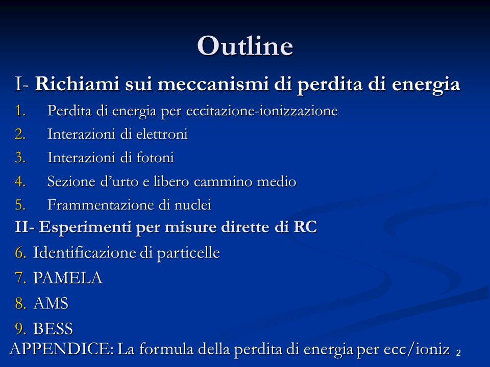 2 Outline I- Richiami sui meccanismi di perdita di energia 1.Perdita di energia per eccitazione-ionizzazione 2.Interazioni di elettroni 3.Interazioni