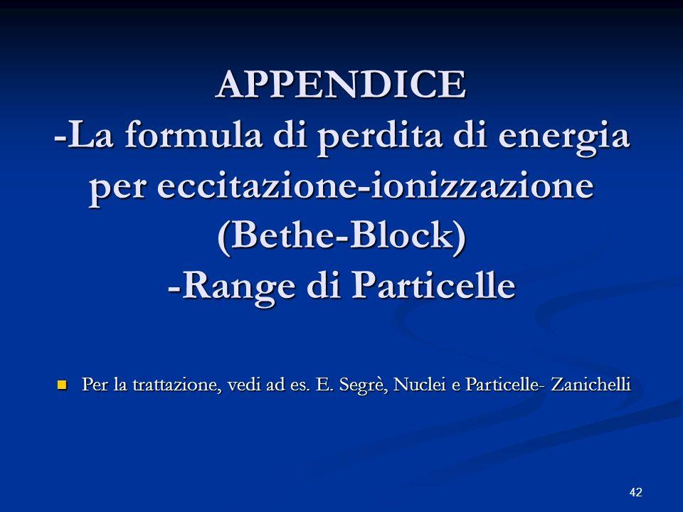 42 APPENDICE -La formula di perdita di energia per eccitazione-ionizzazione (Bethe-Block) -Range di Particelle Per la trattazione, vedi ad es. E. Segr