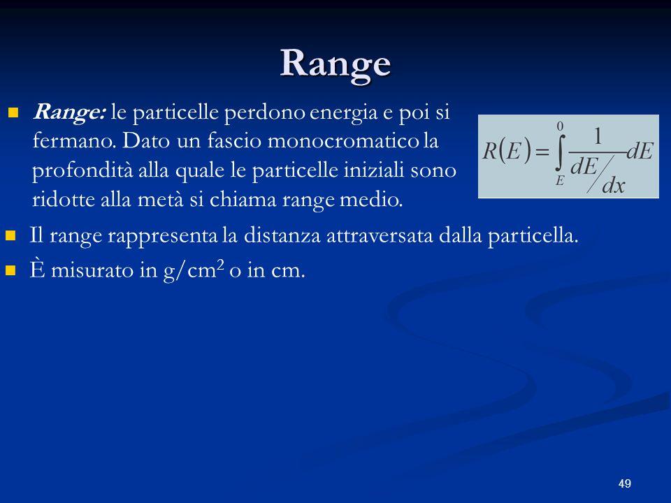 49 Range Range: le particelle perdono energia e poi si fermano. Dato un fascio monocromatico la profondità alla quale le particelle iniziali sono rido