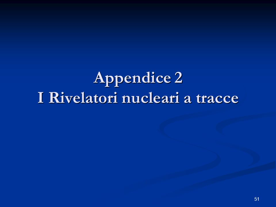51 Appendice 2 I Rivelatori nucleari a tracce