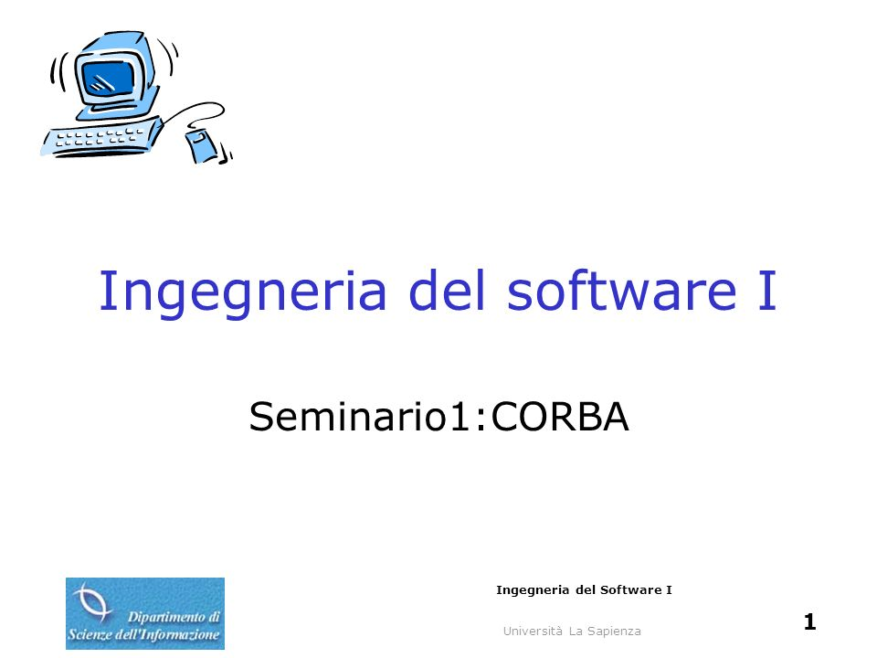 Università La Sapienza Ingegneria del Software I 2 Introduzione CORBA (Common Object Request Broker Architecture) Definita da OMG (Object Management Group) Incapsulamento per la comunicazione tra applicazioni diverse