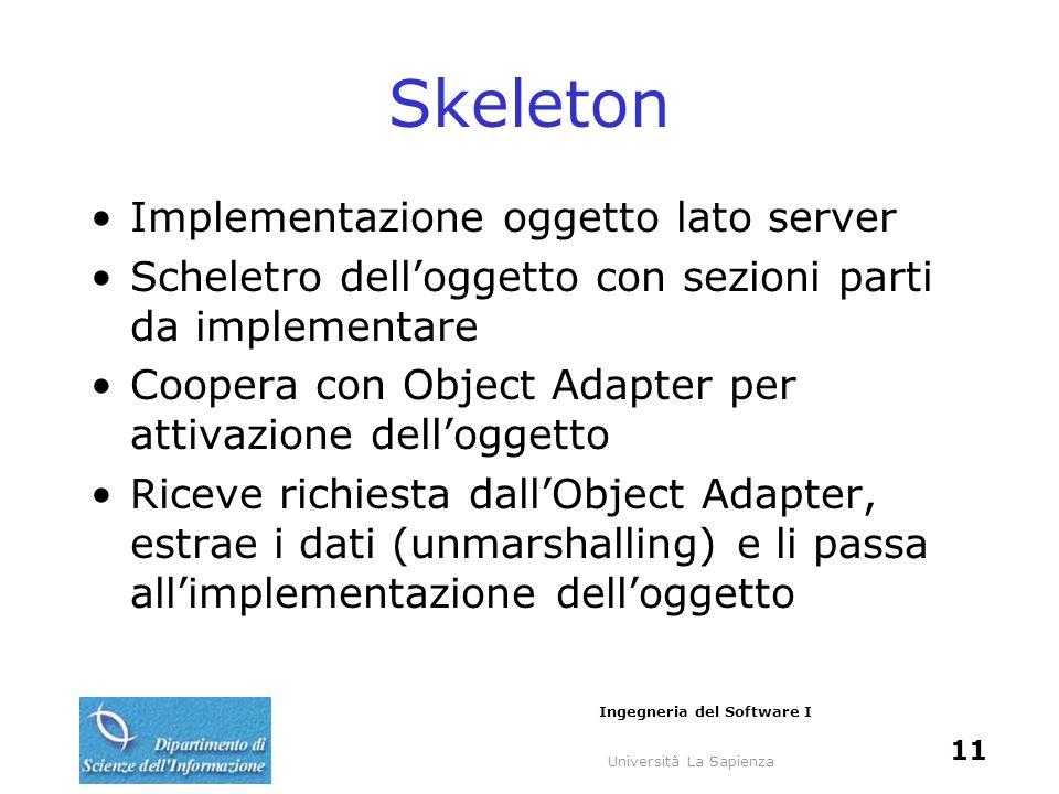 Università La Sapienza Ingegneria del Software I 11 Skeleton Implementazione oggetto lato server Scheletro delloggetto con sezioni parti da implementa