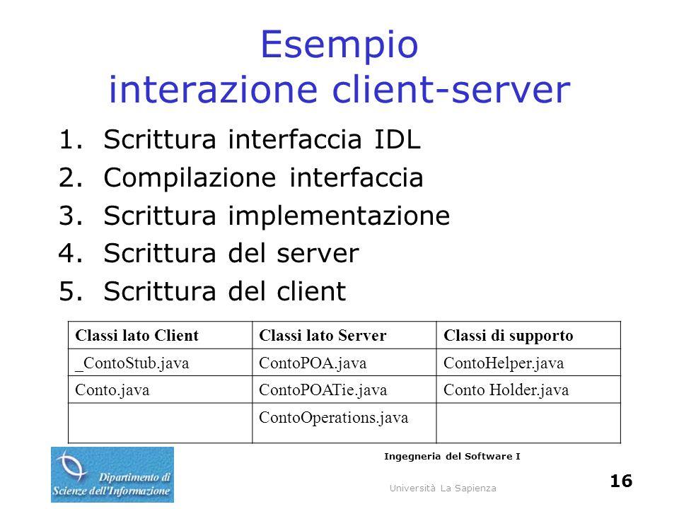 Università La Sapienza Ingegneria del Software I 16 Esempio interazione client-server 1.Scrittura interfaccia IDL 2.Compilazione interfaccia 3.Scrittu