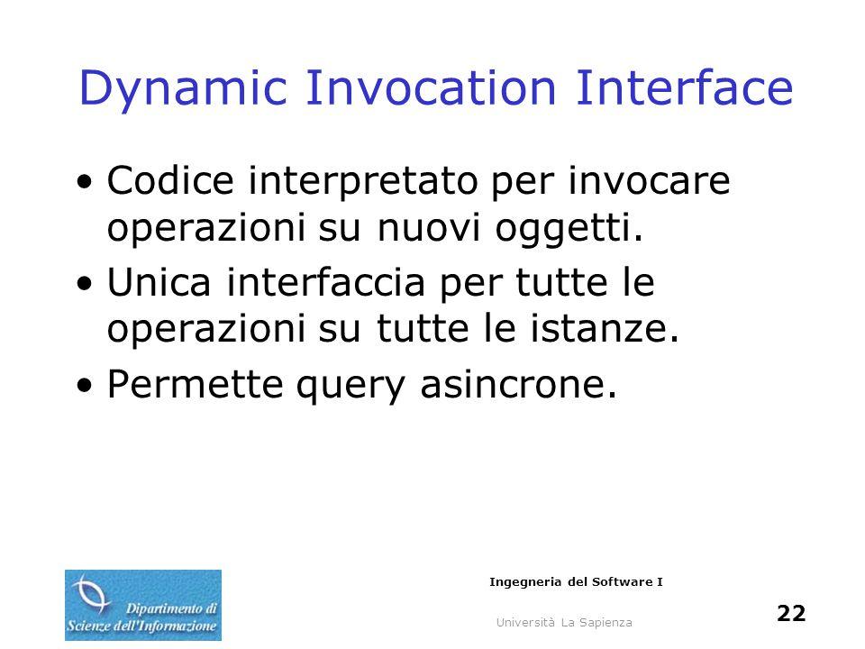 Università La Sapienza Ingegneria del Software I 22 Dynamic Invocation Interface Codice interpretato per invocare operazioni su nuovi oggetti. Unica i