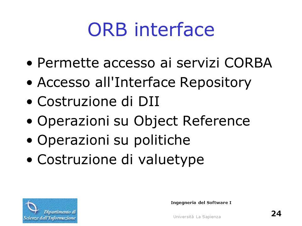 Università La Sapienza Ingegneria del Software I 24 ORB interface Permette accesso ai servizi CORBA Accesso all'Interface Repository Costruzione di DI