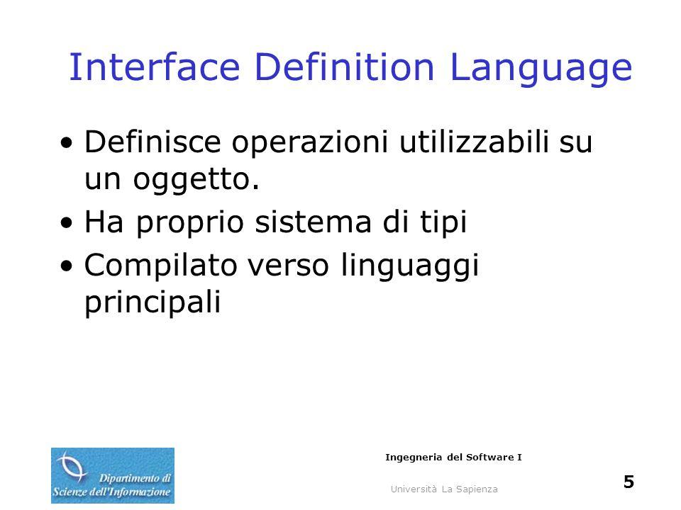 Università La Sapienza Ingegneria del Software I 5 Interface Definition Language Definisce operazioni utilizzabili su un oggetto. Ha proprio sistema d
