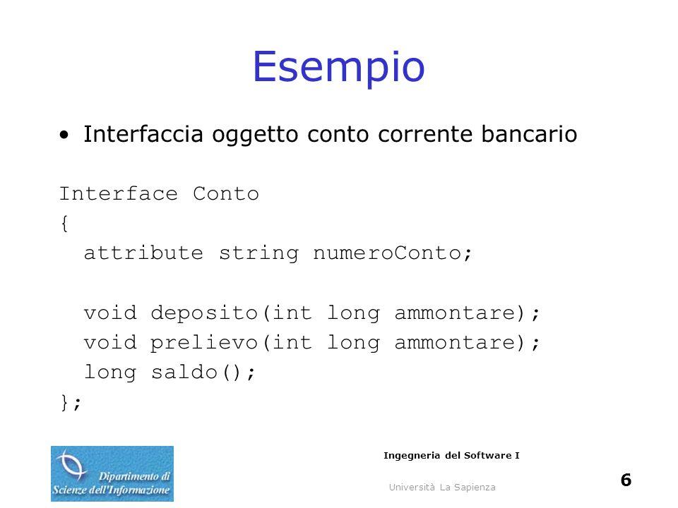 Università La Sapienza Ingegneria del Software I 6 Esempio Interfaccia oggetto conto corrente bancario Interface Conto { attribute string numeroConto;