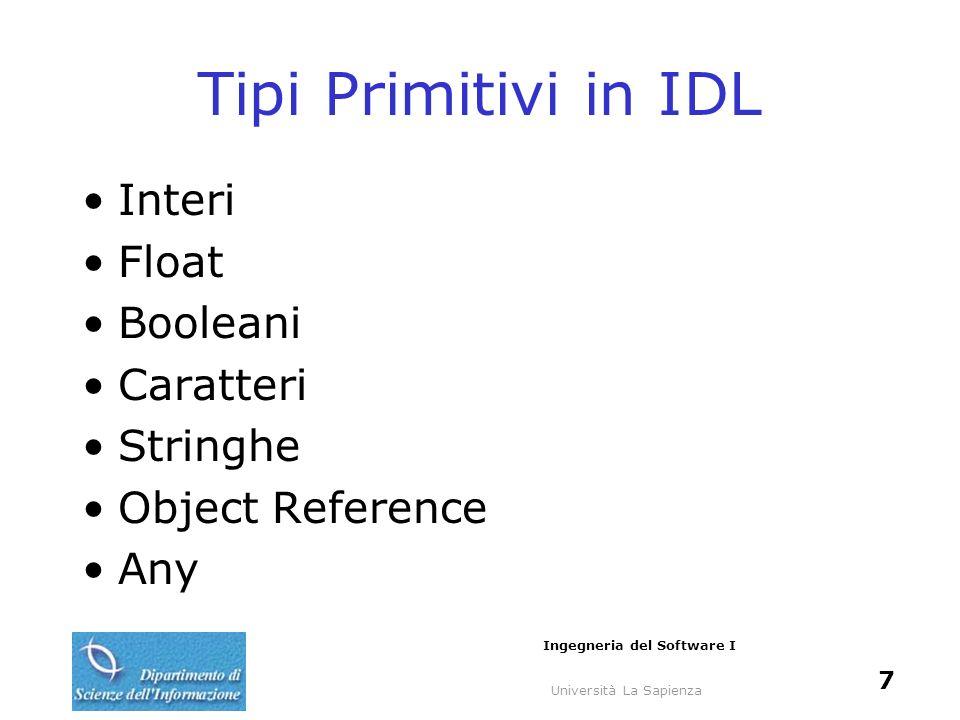 Università La Sapienza Ingegneria del Software I 7 Tipi Primitivi in IDL Interi Float Booleani Caratteri Stringhe Object Reference Any