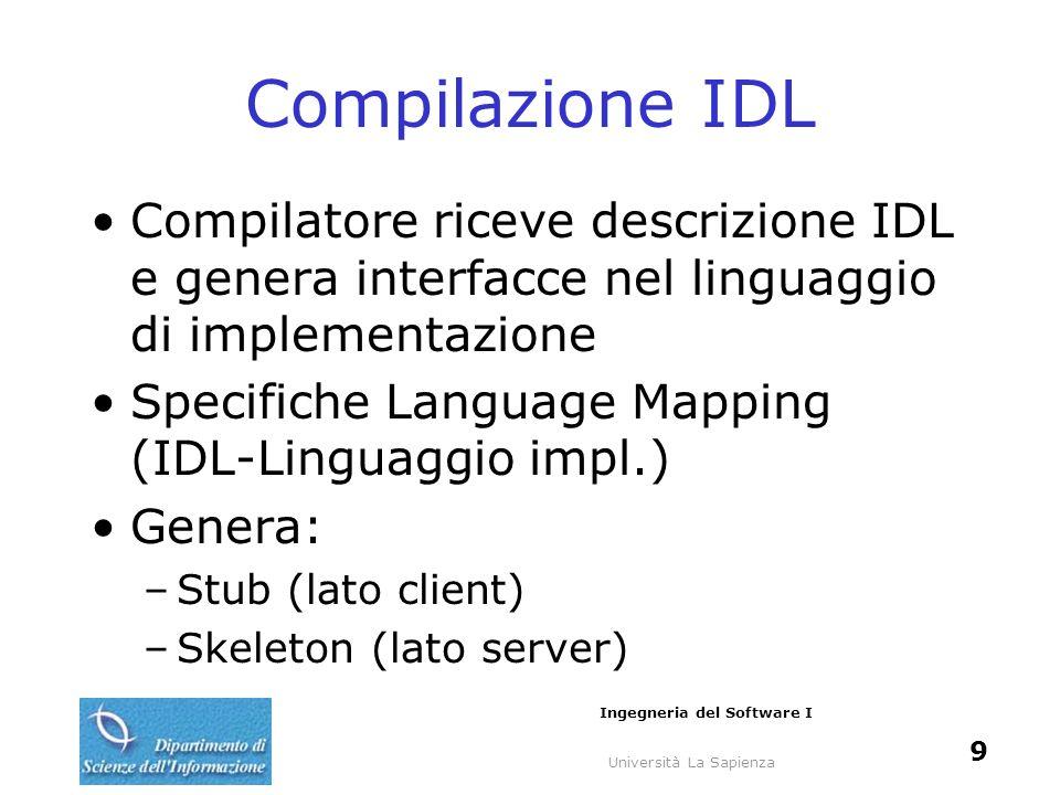 Università La Sapienza Ingegneria del Software I 9 Compilazione IDL Compilatore riceve descrizione IDL e genera interfacce nel linguaggio di implement