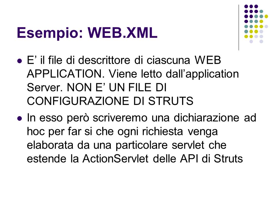 Esempio: WEB.XML E il file di descrittore di ciascuna WEB APPLICATION. Viene letto dallapplication Server. NON E UN FILE DI CONFIGURAZIONE DI STRUTS I