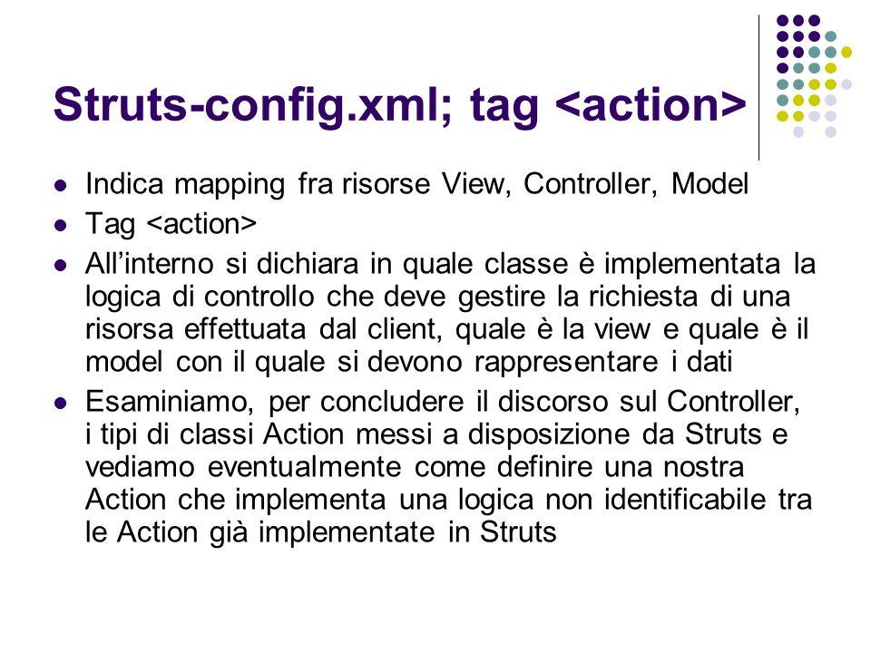 Actions in Struts Ogni classe di tipo Action deve estendere la classe org.apache.struts.action.Action Ogni Action deve ridefinire il metodo execute() che ha la seguente segnature: public ActionForward execute( ActionMapping mapping, ActionForm form, HttpServletRequest request, HttpServletResponse response) throws Exception Non è compito dello sviluppatore istanziare la classe ACTION!!.