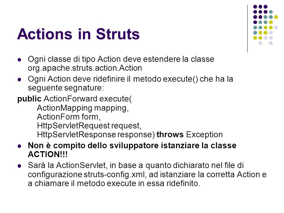 Esempio di Action package org.prova; import javax.servlet.http.HttpServletRequest; import javax.servlet.http.HttpServletResponse; import org.apache.struts.action.Action; import org.apache.struts.action.ActionForm; import org.apache.struts.action.ActionForward; import org.apache.struts.action.ActionMapping; public class TestAction extends Action { public ActionForward execute( ActionMapping mapping, ActionForm form, HttpServletRequest request, HttpServletResponse response) throws Exception{ // Logica di controllo (codice Java)… … //al termine devo restituire una istanza di ActionForward per soddisfare //la segnatura del metodo execute() return mapping.findForward( testAction ); } }