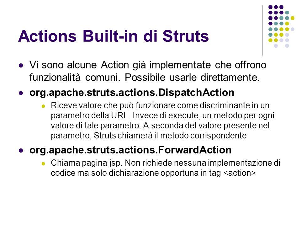 Actions Built-in di Struts Vi sono alcune Action già implementate che offrono funzionalità comuni. Possibile usarle direttamente. org.apache.struts.ac