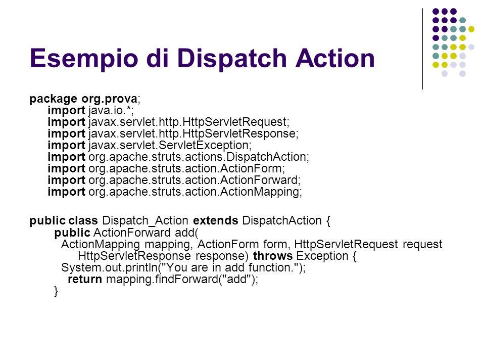Esempio di Dispatch Action package org.prova; import java.io.*; import javax.servlet.http.HttpServletRequest; import javax.servlet.http.HttpServletRes